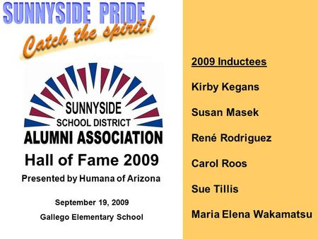 2009 Inductees Kirby Kegans Susan Masek René Rodriguez Carol Roos Sue Tillis Maria Elena Wakamatsu Hall of Fame 2009 Presented by Humana of Arizona September.