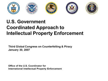 U.S. Government Coordinated Approach to Intellectual Property Enforcement Third Global Congress on Counterfeiting & Piracy January 30, 2007 Office of the.
