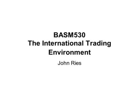 BASM530 The International Trading Environment John Ries.