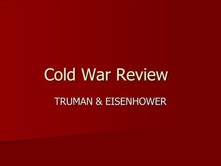 Cold War Review TRUMAN & EISENHOWER. Recognize the fear of communism in the late 40's and early 50's, and the lengths that people went to in order to.