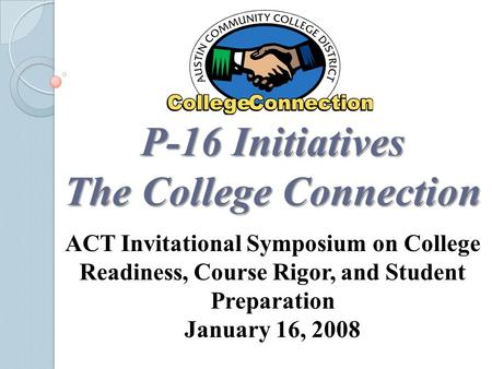 P-16 Initiatives The College Connection ACT Invitational Symposium on College Readiness, Course Rigor, and Student Preparation January 16, 2008.