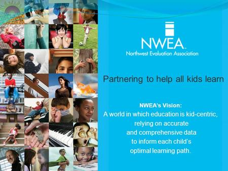 NWEA's Vision: A world in which education is kid-centric, relying on accurate and comprehensive data to inform each child's optimal learning path. Partnering.