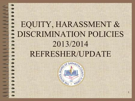 1 EQUITY, HARASSMENT & DISCRIMINATION POLICIES 2013/2014 REFRESHER/UPDATE.