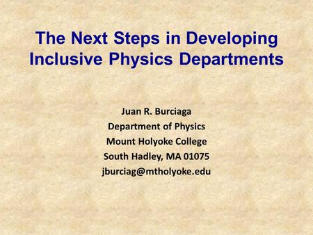 The Next Steps in Developing Inclusive Physics Departments Juan R. Burciaga Department of Physics Mount Holyoke College South Hadley, MA 01075