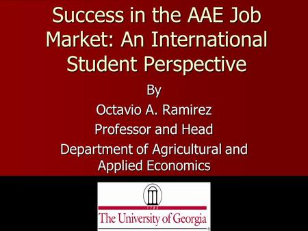 Success in the AAE Job Market: An International Student Perspective By Octavio A. Ramirez Professor and Head Department of Agricultural and Applied Economics.