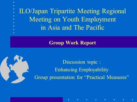 ILO/Japan Tripartite Meeting Regional Meeting on Youth Employment in Asia and The Pacific Group Work Report Discussion topic : Enhancing Employability.