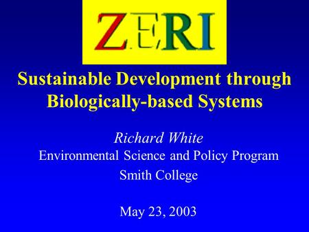 Sustainable Development through Biologically-based Systems Richard White Environmental Science and Policy Program Smith College May 23, 2003.