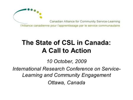 The State of CSL in Canada: A Call to Action 10 October, 2009 International Research Conference on Service- Learning and Community Engagement Ottawa, Canada.