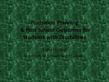 Transition Planning & Post School Outcomes for Students with Disabilities Krista Hazzard University of Massachusetts Lowell.