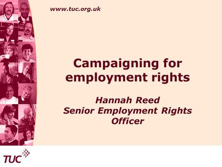 Www.tuc.org.uk Campaigning for employment rights Hannah Reed Senior Employment Rights Officer.