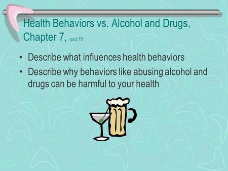 Health Behaviors vs. Alcohol and Drugs, Chapter 7, quiz 18 Describe what influences health behaviors Describe why behaviors like abusing alcohol and drugs.
