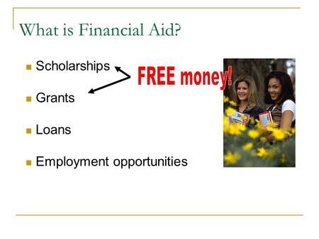 What is Financial Aid? Scholarships Grants Loans Employment opportunities.