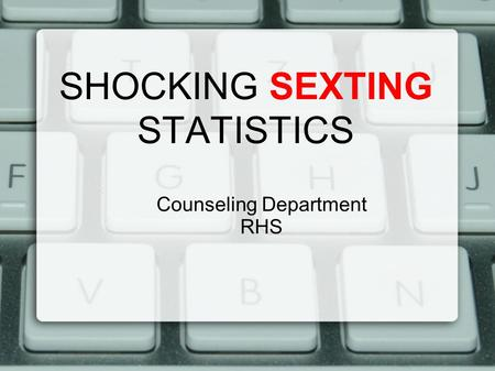 SHOCKING SEXTING STATISTICS Counseling Department RHS.