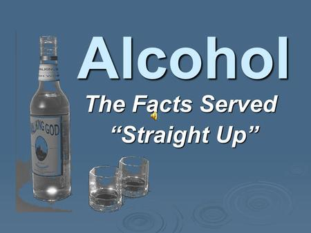 "The Facts Served ""Straight Up"" ""Straight Up"" Alcohol."