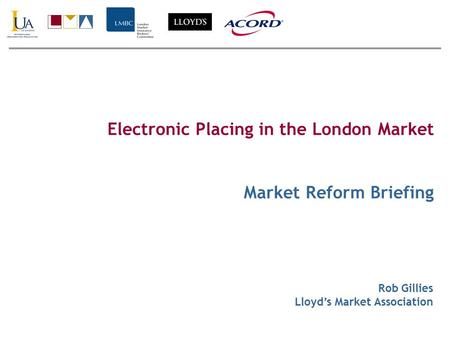 Electronic Placing in the London Market Market Reform Briefing Rob Gillies Lloyd's Market Association.
