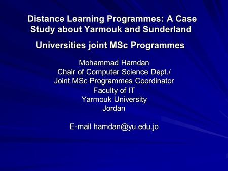 Distance Learning Programmes: A Case Study about Yarmouk and Sunderland Universities joint MSc Programmes Mohammad Hamdan Chair of Computer Science Dept./