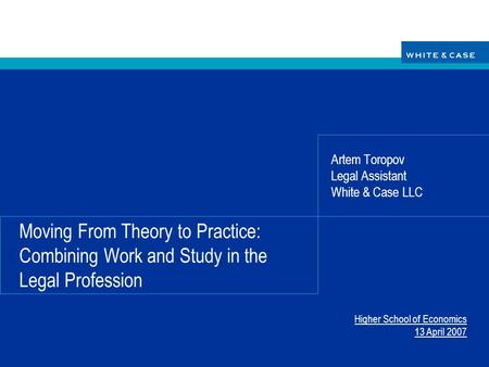 Moving From Theory to Practice: Combining Work and Study in the Legal Profession Artem Toropov Legal Assistant White & Case LLC Higher School of Economics.