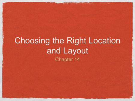 Choosing the Right Location and Layout Chapter 14.