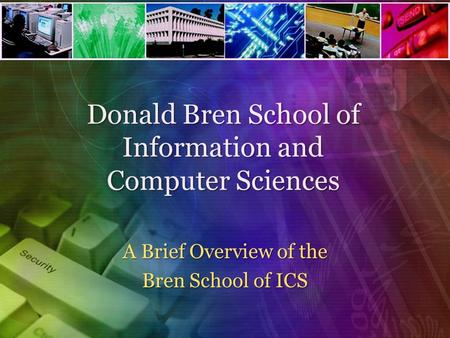 Donald Bren School of Information and Computer Sciences A Brief Overview of the Bren School of ICS.