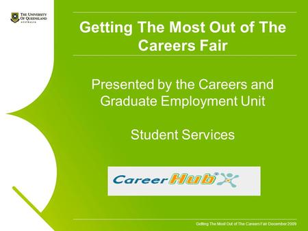 Getting The Most Out of The Careers Fair December 2009 Getting The Most Out of The Careers Fair Presented by the Careers and Graduate Employment Unit Student.