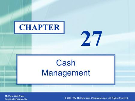 McGraw-Hill/Irwin Corporate Finance, 7/e © 2005 The McGraw-Hill Companies, Inc. All Rights Reserved. 27-0 CHAPTER 27 Cash Management.