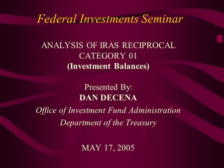Federal Investments Seminar ANALYSIS OF IRAS RECIPROCAL CATEGORY 01 (Investment Balances) Presented By: DAN DECENA Office of Investment Fund Administration.