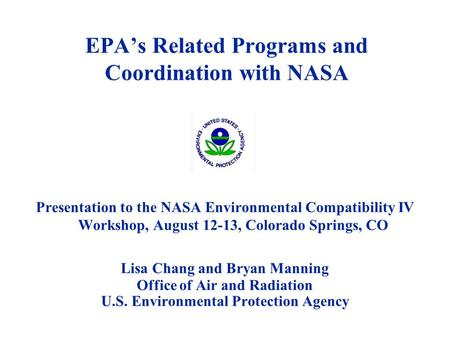 EPA's Related Programs and Coordination with NASA Presentation to the NASA Environmental Compatibility IV Workshop, August 12-13, Colorado Springs, CO.