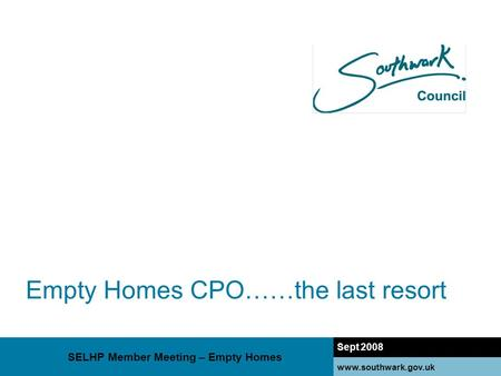 Www.southwark.gov.uk Empty Homes CPO……the last resort Sept 2008 www.southwark.gov.uk SELHP Member Meeting – Empty Homes.