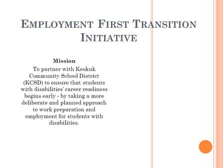 E MPLOYMENT F IRST T RANSITION I NITIATIVE Mission To partner with Keokuk Community School District (KCSD) to ensure that students with disabilities' career.