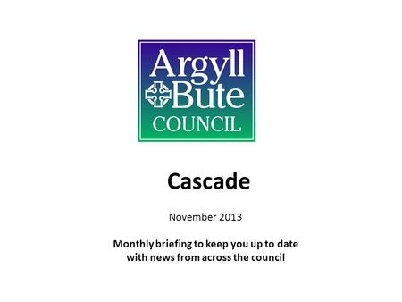 Cascade November 2013 Monthly briefing to keep you up to date with news from across the council.
