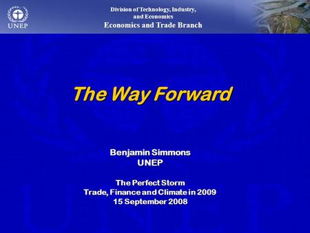 The Way Forward Benjamin Simmons UNEP The Perfect Storm Trade, Finance and Climate in 2009 15 September 2008 Division of Technology, Industry, and Economics.