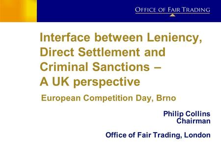 Interface between Leniency, Direct Settlement and Criminal Sanctions – A UK perspective European Competition Day, Brno Philip Collins Chairman Office of.