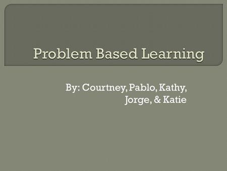 By: Courtney, Pablo, Kathy, Jorge, & Katie.  Student-centered- rather than sitting in a lecture, students are encouraged to solve problems set in a real.