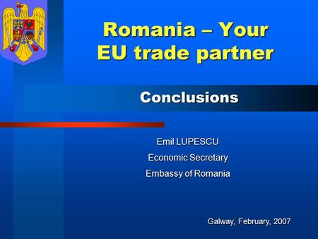 Romania – Your EU trade partner Emil LUPESCU Economic Secretary Embassy of Romania Galway, February, 2007 Conclusions.