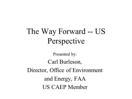 The Way Forward -- US Perspective Presented by: Carl Burleson, Director, Office of Environment and Energy, FAA US CAEP Member.