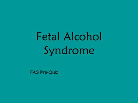 Fetal Alcohol Syndrome FAS Pre-Quiz. An Ounce of Prevention  2000, 2005 The Curators of the University of Missouri.