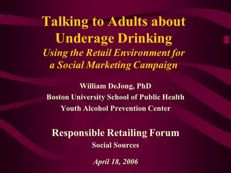 Talking to Adults about Underage Drinking Using the Retail Environment for a Social Marketing Campaign William DeJong, PhD Boston University School of.