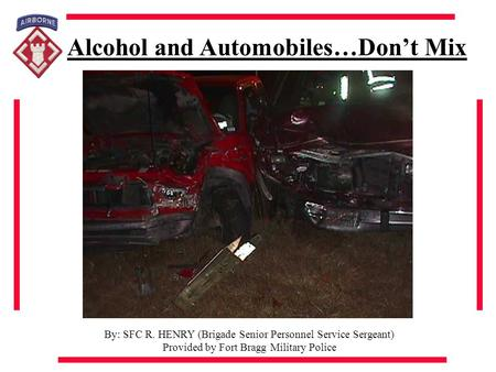 Alcohol and Automobiles…Don't Mix By: SFC R. HENRY (Brigade Senior Personnel Service Sergeant) Provided by Fort Bragg Military Police.
