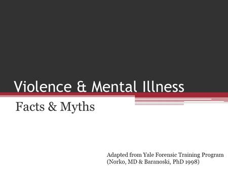 Violence & Mental Illness Facts & Myths Adapted from Yale Forensic Training Program (Norko, MD & Baranoski, PhD 1998)