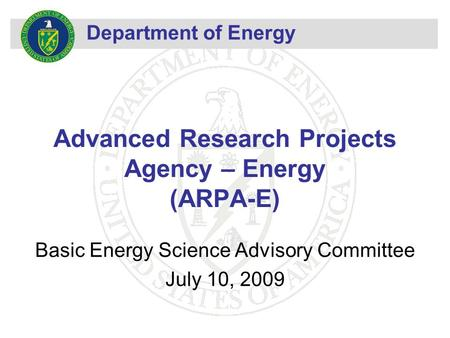 Department of Energy Advanced Research Projects Agency – Energy (ARPA-E) Basic Energy Science Advisory Committee July 10, 2009.