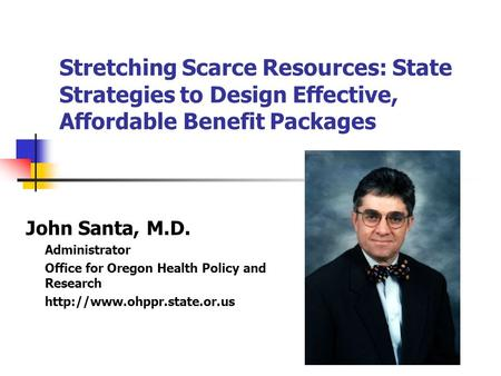 Stretching Scarce Resources: State Strategies to Design Effective, Affordable Benefit Packages John Santa, M.D. Administrator Office for Oregon Health.
