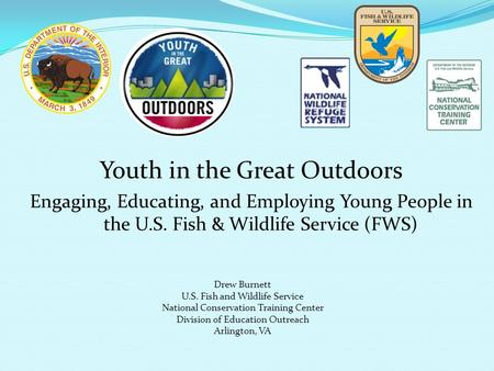 Youth in the Great Outdoors Engaging, Educating, and Employing Young People in the U.S. Fish & Wildlife Service (FWS) Drew Burnett U.S. Fish and Wildlife.