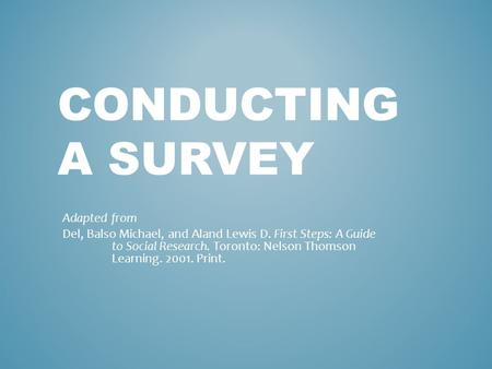 CONDUCTING A SURVEY Adapted from Del, Balso Michael, and Aland Lewis D. First Steps: A Guide to Social Research. Toronto: Nelson Thomson Learning. 2001.