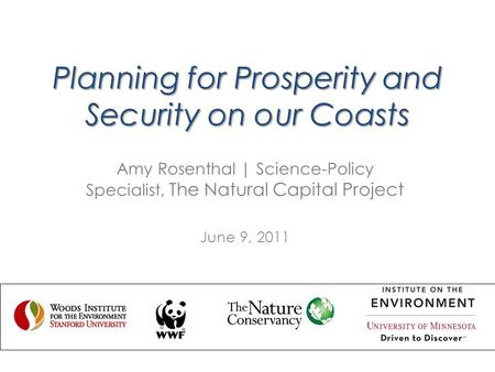 Planning for Prosperity and Security on our Coasts Amy Rosenthal | Science-Policy Specialist, The Natural Capital Project June 9, 2011.