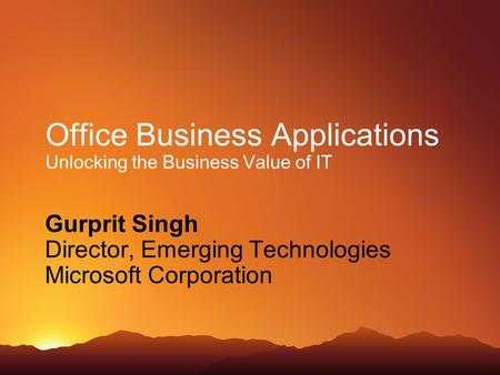 Office Business Applications Unlocking the Business Value of IT Gurprit Singh Director, Emerging Technologies Microsoft Corporation.