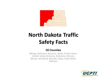 North Dakota Traffic Safety Facts Oil Counties Billings, Bottineau, Bowman, Burke, Divide, Dunn, Golden Valley, McHenry, McKenzie, McLean, Mercer, Mountrail,