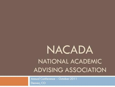 NACADA NATIONAL ACADEMIC ADVISING ASSOCIATION Annual Conference - October 2011 Denver, CO.