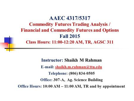 AAEC 4317/5317 Commodity Futures Trading Analysis / Financial and Commodity Futures and Options Fall 2015 Class Hours: 11:00-12:20 AM, TR, AGSC 311 Instructor: