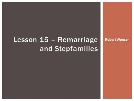 Lesson 15 – Remarriage and Stepfamilies Robert Wonser.