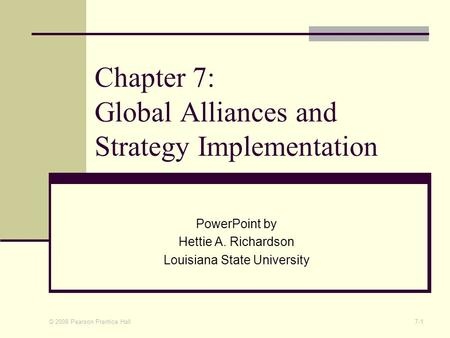 © 2008 Pearson Prentice Hall 7-1 Chapter 7: Global Alliances and Strategy Implementation PowerPoint by Hettie A. Richardson Louisiana State University.